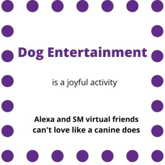 """Sign indicating """"Dog Entertainment is a joyful activity...Alexa and SM virtual friends can't love like a canine does"""""""
