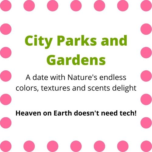 """Sign indicating """"City Parks and Gardens...a date iwth Nature's endless colors, textures and scents delight... Heavon on Earth doesn't need tech!"""""""